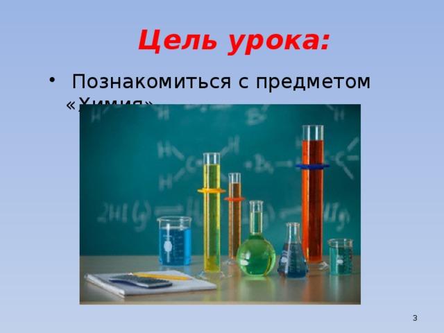Цель урока:  Познакомиться с предметом «Химия»