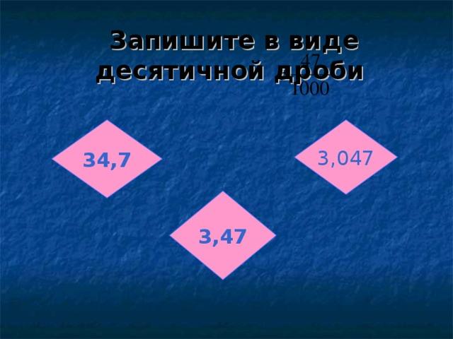 Запишите в виде десятичной дроби 34,7 3,047 3,47