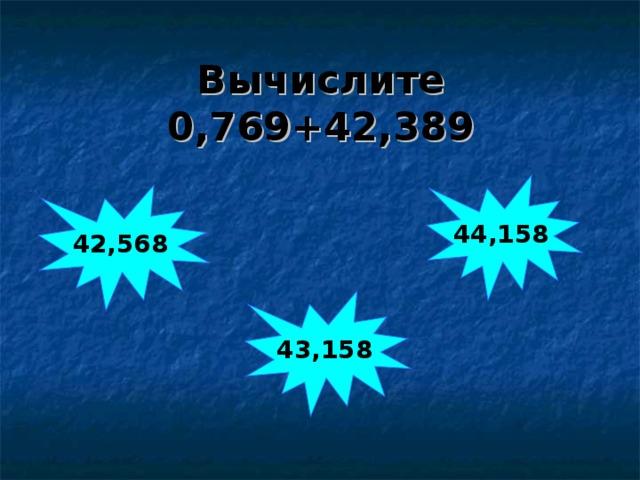 Вычислите  0,769+42,389 44,158 42,568 43,158