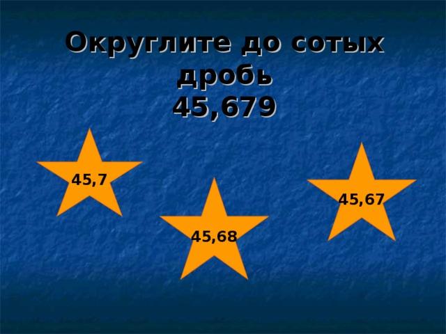 Округлите до сотых дробь  45,679 45,7 45,67 45,68