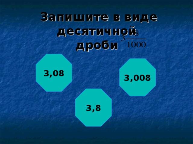 Запишите в виде десятичной  дроби 3,08 3,008 3,8