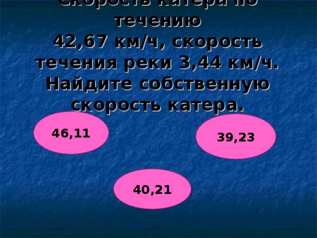 Скорость катера по течению  42,67 км/ч, скорость течения реки 3,44 км/ч. Найдите собственную скорость катера. 46,11 39,23 40,21