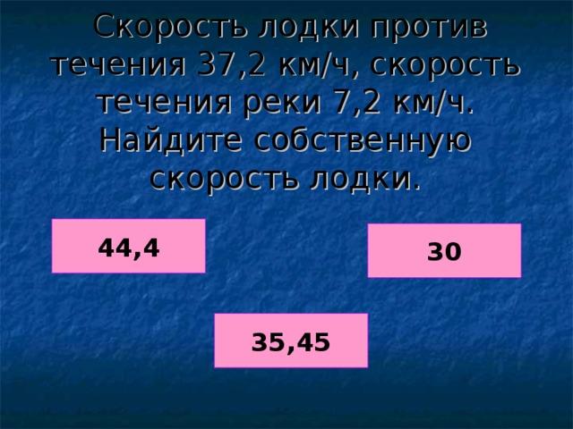 Скорость лодки против течения 37,2 км/ч, скорость течения реки 7,2 км/ч. Найдите собственную скорость лодки. 44,4 30 35,45
