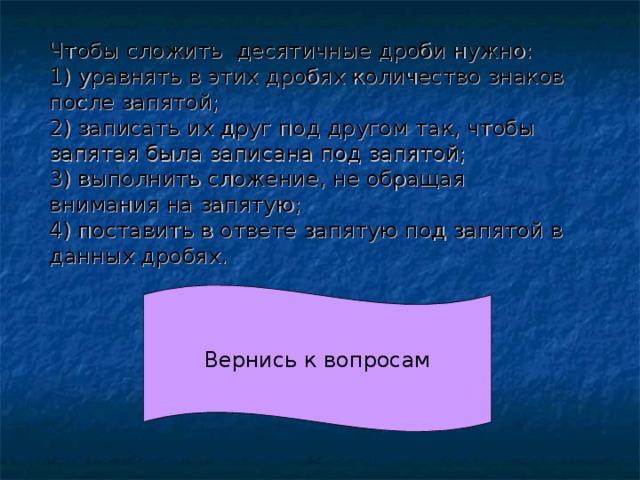 Чтобы сложить десятичные дроби нужно: 1) уравнять в этих дробях количество знаков после запятой; 2) записать их друг под другом так, чтобы запятая была записана под запятой; 3) выполнить сложение, не обращая внимания на запятую; 4) поставить в ответе запятую под запятой в данных дробях.  Вернись к вопросам