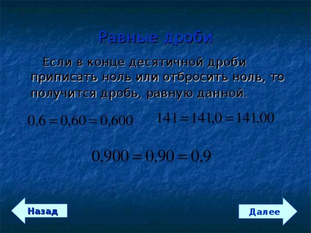 Равные дроби   Если в конце десятичной дроби приписать ноль или отбросить ноль, то получится дробь, равную данной.   Далее Назад