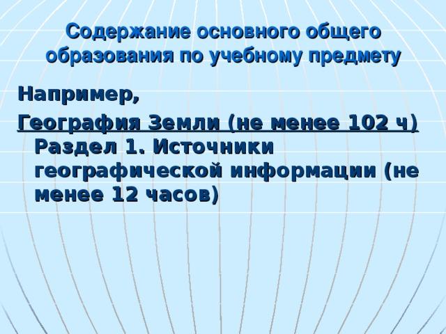 Содержание основного общего образования по учебному предмету Например, География Земли (не менее 102 ч)  Раздел 1. Источники географической информации (не менее 12 часов)