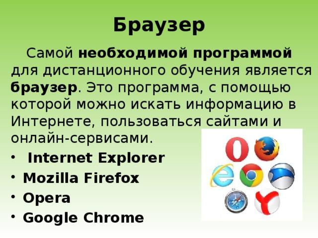 Браузер Самой необходимой программой для дистанционного обучения является браузер . Это программа, с помощью которой можно искать информацию в Интернете, пользоваться сайтами и онлайн-сервисами.