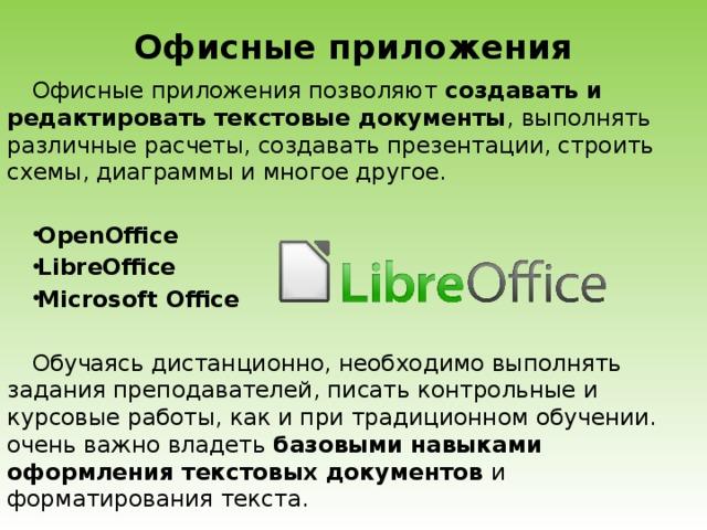 Офисные приложения   Офисные приложения позволяют создавать и редактировать текстовые документы , выполнять различные расчеты, создавать презентации, строить схемы, диаграммы и многое другое. OpenOffice LibreOffice MicrosoftOffice Обучаясь дистанционно, необходимо выполнять задания преподавателей, писать контрольные и курсовые работы, как и при традиционном обучении. очень важно владеть базовыми навыками оформления текстовых документов и форматирования текста.
