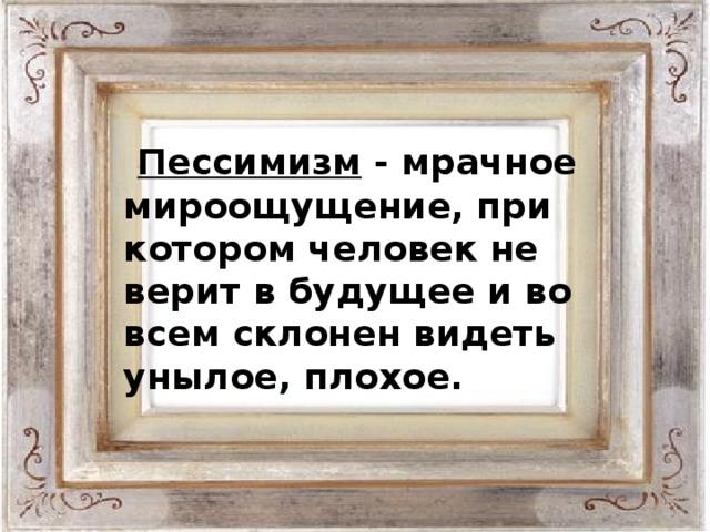 Пессимизм - мрачное мироощущение, при котором человек не верит в будущее и во всем склонен видеть унылое, плохое.