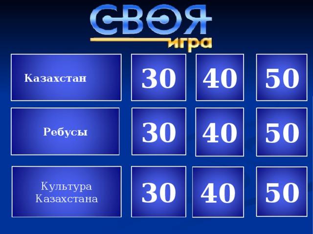 40 30 50 Казахстан 30 40 50 Ребусы 30 Культура Казахстана 50 40