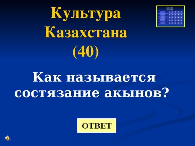 Культура Казахстана (40) Как называется состязание акынов? ОТВЕТ