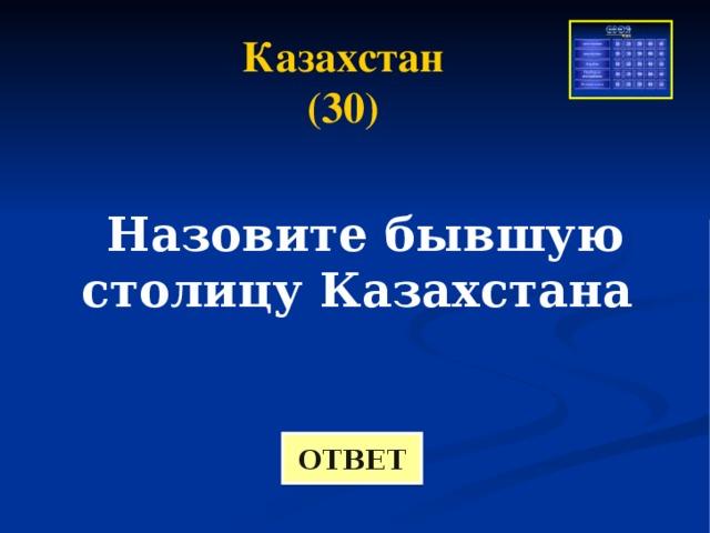 Казахстан (30) Назовите бывшую столицу Казахстана ОТВЕТ