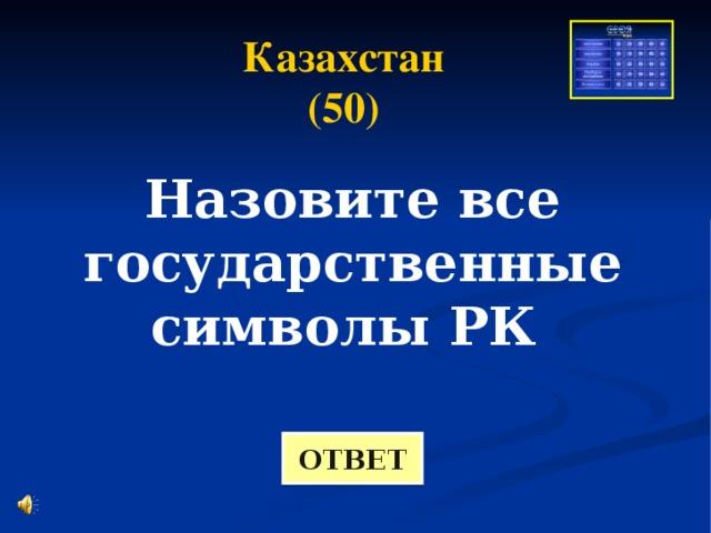 Казахстан (50) Назовите все государственные символы РК ОТВЕТ