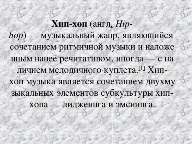 Хип-хоп (англ .  Hip-hop )—музыкальныйжанр,являющийсясочетаниемритмичноймузыкииналоженнымнанеёречитативом,иногда—сналичиеммелодичногокуплета. [ 1 ] Хип-хопмузыкаявляетсясочетаниемдвухмузыкальныхэлементовсубкультурыхип-хопа—диджеингаиэмсиинга.