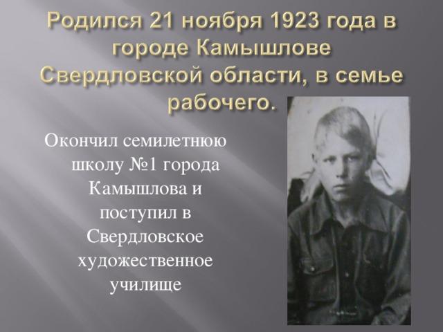 Окончил семилетнюю школу №1 города Камышлова и поступил в Свердловское художественное училище