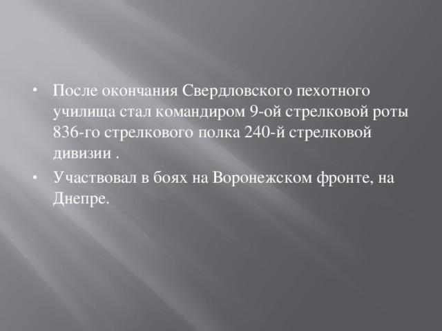 После окончания Свердловского пехотного училища стал командиром 9-ой стрелковой роты 836-го стрелкового полка 240-й стрелковой дивизии . Участвовал в боях на Воронежском фронте, на Днепре.
