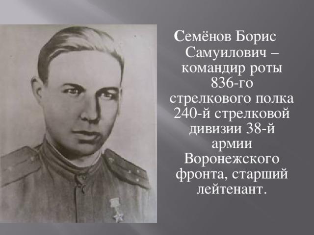 С емёнов Борис Самуилович – командир роты 836-го стрелкового полка 240-й стрелковой дивизии 38-й армии Воронежского фронта, старший лейтенант.