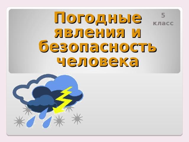 5 класс Погодные явления и безопасность человека
