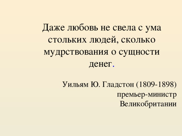 Даже любовь не свела с ума стольких людей, сколько мудрствования о сущности денег . Уильям Ю. Гладстон (1809-1898)  премьер-министр Великобритании