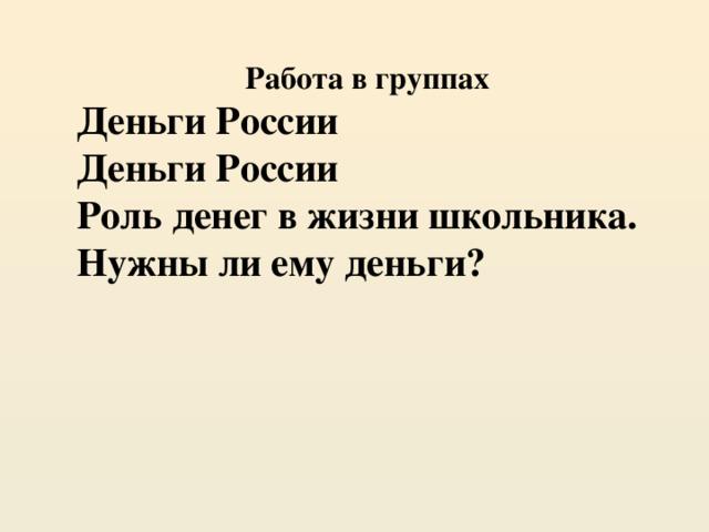 Работа в группах Деньги России Деньги России Роль денег в жизни школьника. Нужны ли ему деньги?