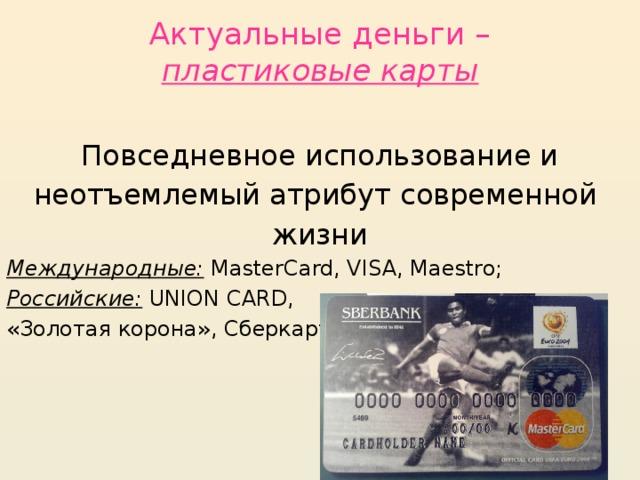 Актуальные деньги –  пластиковые карты Повседневное использование и неотъемлемый атрибут современной жизни Международные: MasterCard, VISA, Maestro; Российские: UNION CARD, «Золотая корона», Сберкарт…
