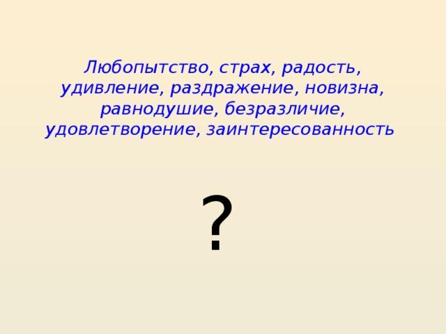 Любопытство, страх, радость, удивление, раздражение, новизна, равнодушие, безразличие, удовлетворение, заинтересованность ?