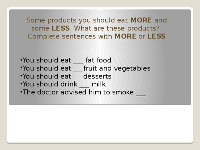 Some products you should eat MORE and some LESS . What are these products? Complete sentences with MORE or LESS