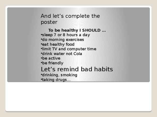 And let's complete the poster  To be healthy I SHOULD … sleep 7 or 8 hours a day do morning exercises eat healthy food limit TV and computer time drink water not Cola be active be friendly Let's remind bad habits