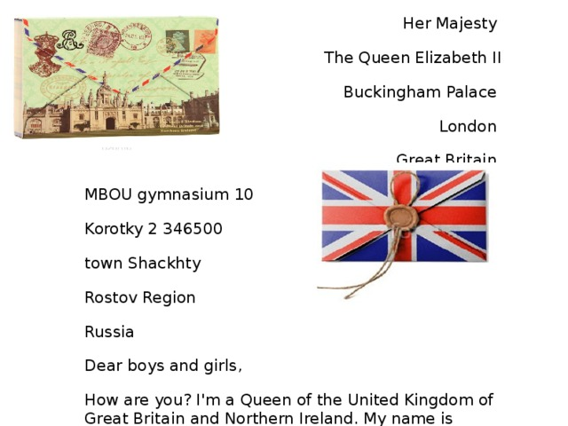 Her Majesty The Queen Elizabeth II Buckingham Palace London Great Britain MBOU gymnasium 10 Korotky 2 346500 town Shackhty Rostov Region Russia Dear boys and girls, How are you? I'm a Queen of the United Kingdom of Great Britain and Northern Ireland. My name is Elizabeth II. I live in Great Britain in London. It is a wonderful country. There are many lonely hills, quite rives and deep lakes. I invite you to visit this beautiful country. I'm waiting for your letters. With Love Elizabeth II