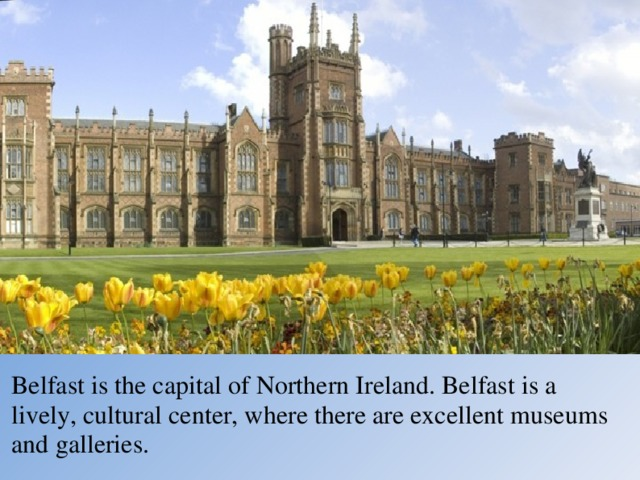 Belfast is the capital of Northern Ireland. Belfast is a lively, cultural center, where there are excellent museums and galleries.