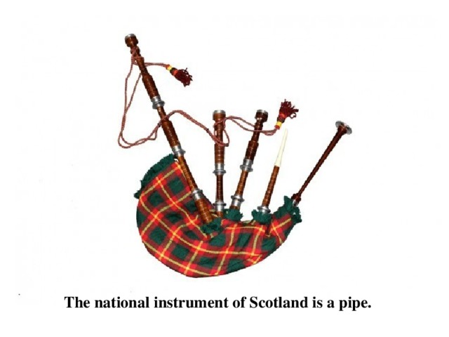 The national instrument of Scotland is a pipe.