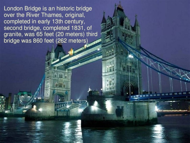 London Bridge is an historic bridge over the River Thames, original, completed in early 13th century, second bridge, completed 1831, of granite, was 65 feet (20 meters) third bridge was 860 feet (262 meters)