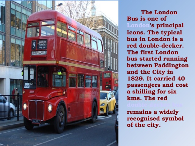 The London Bus is one of London 's principal icons. The typical bus in London is a red double-decker. The first London bus started running between Paddington and the City in 1829. It carried 40 passengers and cost a shilling for six kms. The red double-decker bus remains a widely recognised symbol of the city.