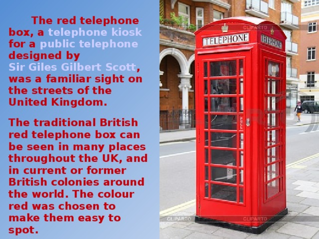 The red telephone box, a telephone kiosk for a public telephone designed by Sir Giles Gilbert Scott , was a familiar sight on the streets of the United Kingdom. The traditional British red telephone box can be seen in many places throughout the UK, and in current or former British colonies around the world. The colour red was chosen to make them easy to spot. The paint colour used is known as