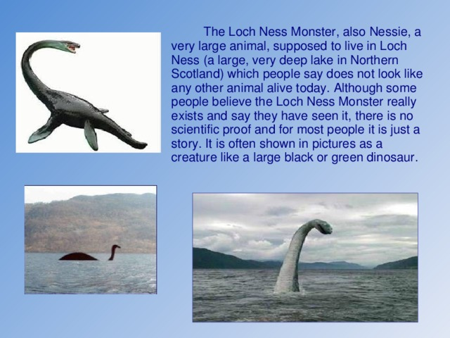 The Loch Ness Monster, also Nessie, a very large animal, supposed to live in Loch Ness (a large, very deep lake in Northern Scotland) which people say does not look like any other animal alive today. Although some people believe the Loch Ness Monster really exists and say they have seen it, there is no scientific proof and for most people it is just a story. It is often shown in pictures as a creature like a large black or green dinosaur.