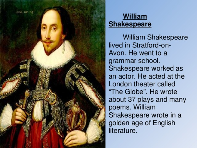 "William Shakespeare  William Shakespeare lived in Stratford-on-Avon. He went to a grammar school. Shakespeare worked as an actor. He acted at the London theater called ""The Globe"". He wrote about 37 plays and many poems. William Shakespeare wrote in a golden age of English literature."