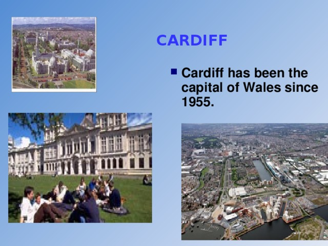 CARDIFF Cardiff has been the capital of Wales since 1955.