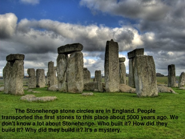 The Stonehenge stone circles are in England. People transported the first stones to this place about 5000 years ago. We don't know a lot about Stonehenge. Who built it? How did they build it? Why did they build it? It's a mystery.