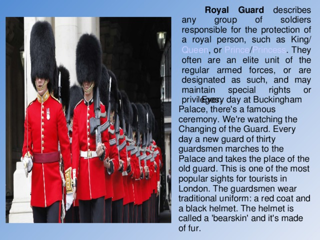 Royal Guard describes any group of soldiers responsible for the protection of a royal person, such as King / Queen , or Prince / Princess . They often are an elite unit of the regular armed forces, or are designated as such, and may maintain special rights or privileges.  Every day at Buckingham Palace, there's a famous ceremony. We're watching the Changing of the Guard. Every day a new guard of thirty guardsmen marches to the Palace and takes the place of the old guard. This is one of the most popular sights for tourists in London. The guardsmen wear traditional uniform: a red coat and a black helmet. The helmet is called a 'bearskin' and it's made of fur.