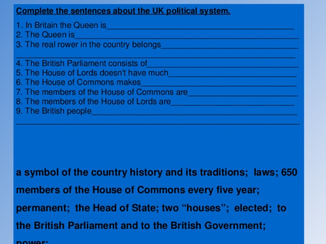 "Complete the sentences about the UK political system. 1 . In Britain the Queen is_________________________________________ 2. The Queen is_________________________________________________ 3. The real rower in the country belongs______________________________ _____________________________________________________________ 4. The British Parliament consists of_________________________________ 5. The House of Lords doesn't have much____________________________ 6. The House of Commons makes__________________________________ 7. The members of the House of Commons are________________________ 8. The members of the House of Lords are___________________________ 9. The British people_____________________________________________ ______________________________________________________________   a symbol of the country history and its traditions; laws; 650 members of the House of Commons every five year; permanent; the Head of State; two ""houses""; elected; to the British Parliament and to the British Government; power;"