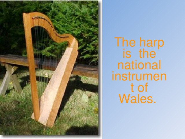 The harp is the national instrument of Wales.