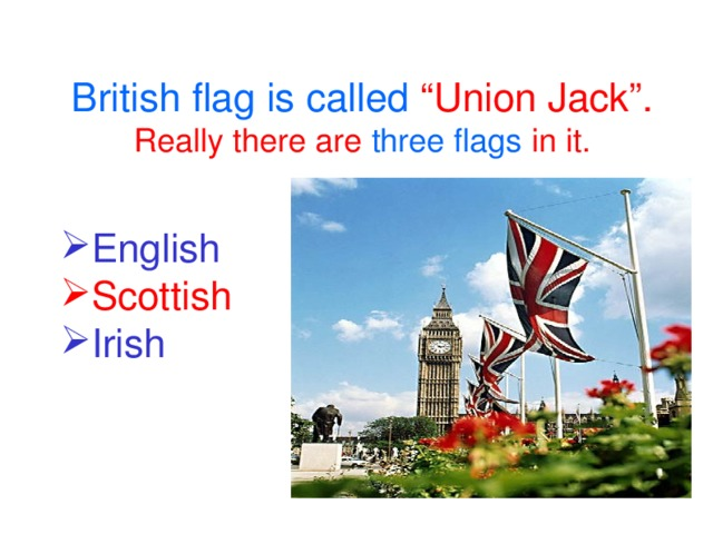 "British flag is called ""Union Jack"". Really there are three flags in it."
