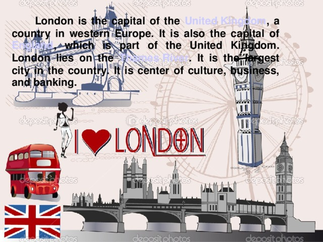 London is the capital of the United Kingdom , a country in western Europe. It is also the capital of England , which is part of the United Kingdom. London lies on the Thames River . It is the largest city in the country. It is center of culture, business, and banking.