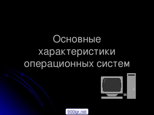 Основные характеристики операционных систем 900igr.net