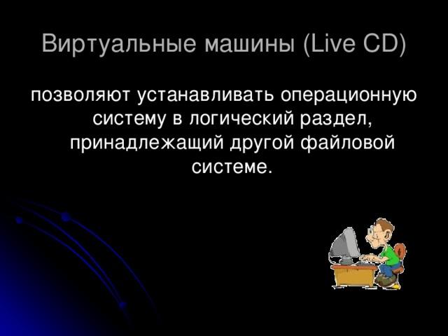 Виртуальные машины ( Live CD ) позволяют устанавливать операционную систему в логический раздел, принадлежащий другой файловой системе.