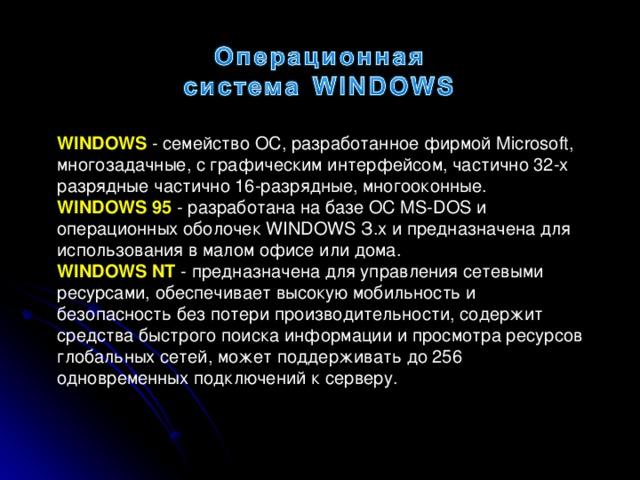 WINDOWS - семейство ОС, разработанное фирмой Microsoft, многозадачные, с графическим интерфейсом, частично 32-х разрядные частично 16-разрядные, многооконные. WINDOWS 95 - разработана на базе ОС MS-DOS и операционных оболочек WINDOWS З.х и предназначена для использования в малом офисе или дома. WINDOWS NT - предназначена для управления сетевыми ресурсами, обеспечивает высокую мобильность и безопасность без потери производительности, содержит средства быстрого поиска информации и просмотра ресурсов глобальных сетей, может поддерживать до 256 одновременных подключений к серверу.