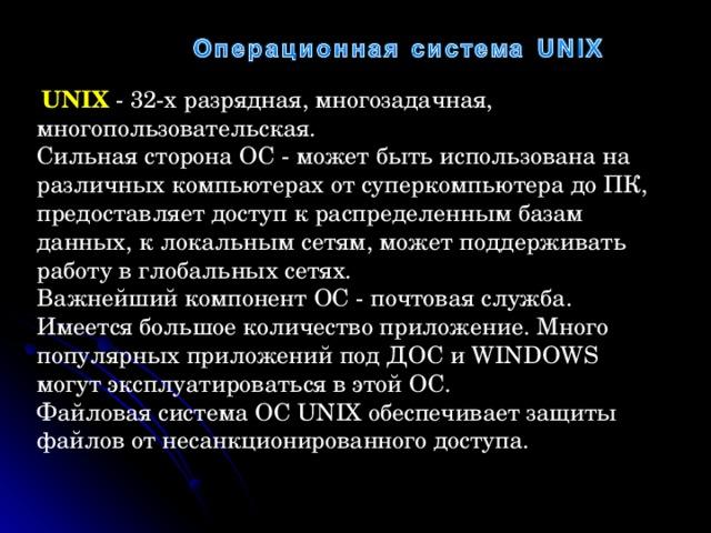 UNIX  - 32-х разрядная, многозадачная, многопользовательская. Сильная сторона ОС - может быть использована на различных компьютерах от суперкомпьютера до ПК, предоставляет доступ к распределенным базам данных, к локальным сетям, может поддерживать работу в глобальных сетях. Важнейший компонент ОС - почтовая служба. Имеется большое количество приложение. Много популярных приложений под ДОС и WINDOWS могут эксплуатироваться в этой ОС. Файловая система ОС UNIX обеспечивает защиты файлов от несанкционированного доступа.