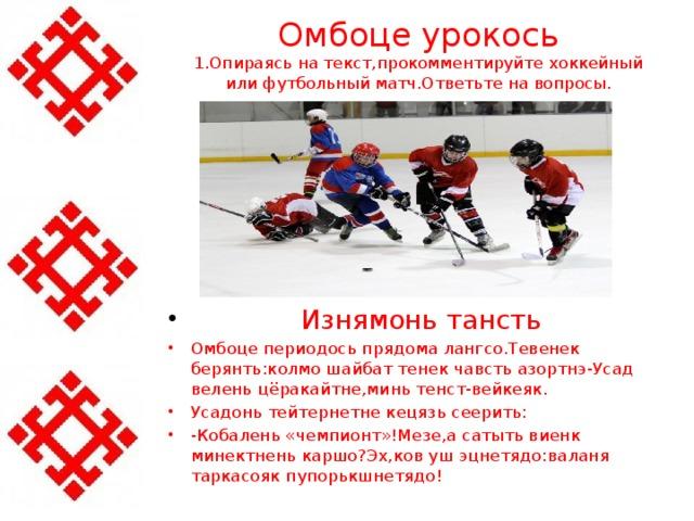 Омбоце урокось  1.Опираясь на текст,прокомментируйте хоккейный или футбольный матч.Ответьте на вопросы.