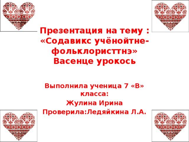 Презентация на тему : «Содавикс учёнойтне-фольклористтнэ»  Васенце урокось Выполнила ученица 7 «В» класса: Жулина Ирина Проверила:Ледяйкина Л.А.