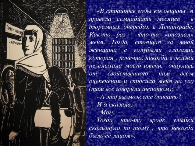 «В страшные годы ежовщины я провела семнадцать месяцев в тюремных очередях в Ленинграде. Как-то раз кто-то «опознал» меня. Тогда, стоящая за мной женщина с голубыми глазами, которая , конечно, никогда в жизни не слыхала моего имени, очнулась от свойственного нам всем оцепенения и спросила меня на ухо (там все говорили шепотом): - А это вы можете описать? И я сказала: - Могу. Тогда что-то вроде улыбки скользнуло по тому , что некогда было ее лицом».